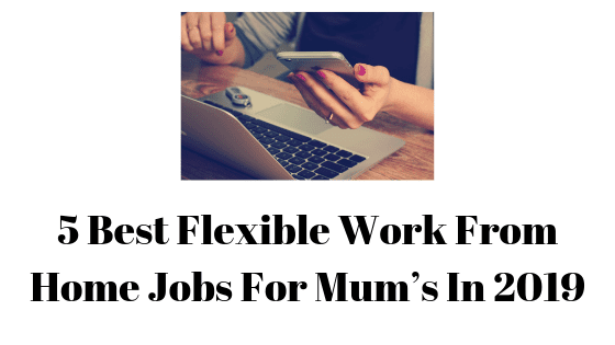 5 Best Flexible Work From Home Jobs For Mum's In 2019
