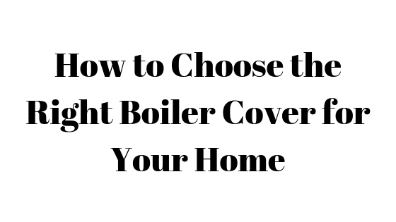 How to Choose the Right Boiler Cover for Your Home