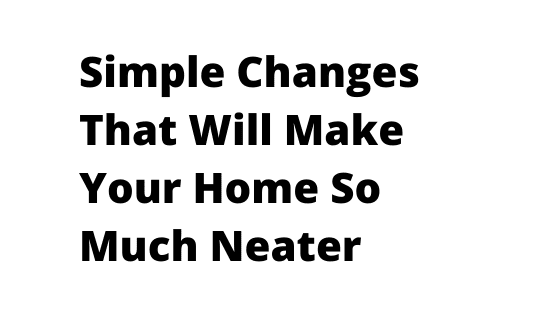 Simple Changes That Will Make Your Home So Much Neater