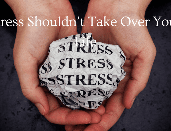 Stress Shouldn't Take Over Your Life