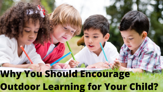 Why You Should Encourage Outdoor Learning for Your Child?