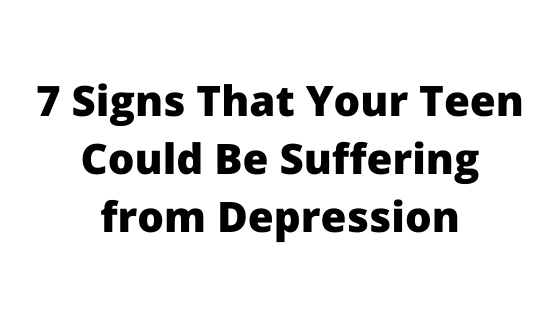 7 Signs That Your Teen Could Be Suffering from Depression