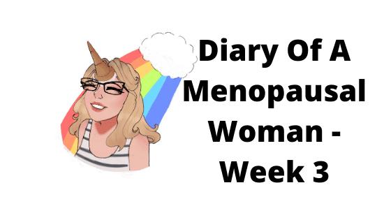 The Diary Of A Menopausal Mum - Week 3