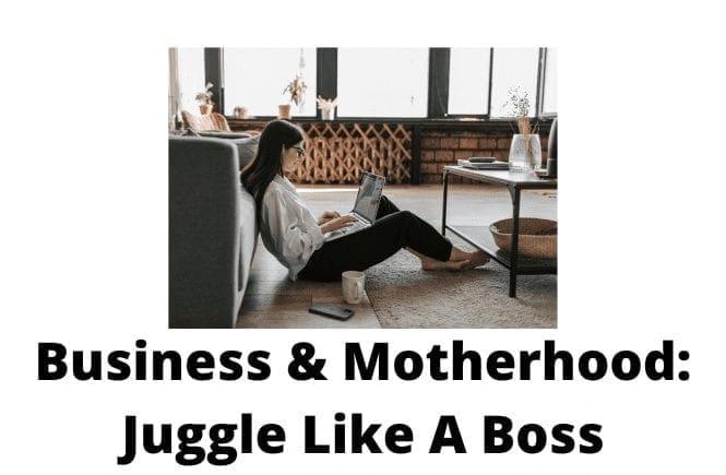 Business & Motherhood: Juggle Like A Boss