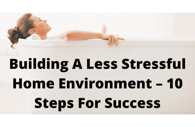 Building A Less Stressful Home Environment – 10 Steps For Success