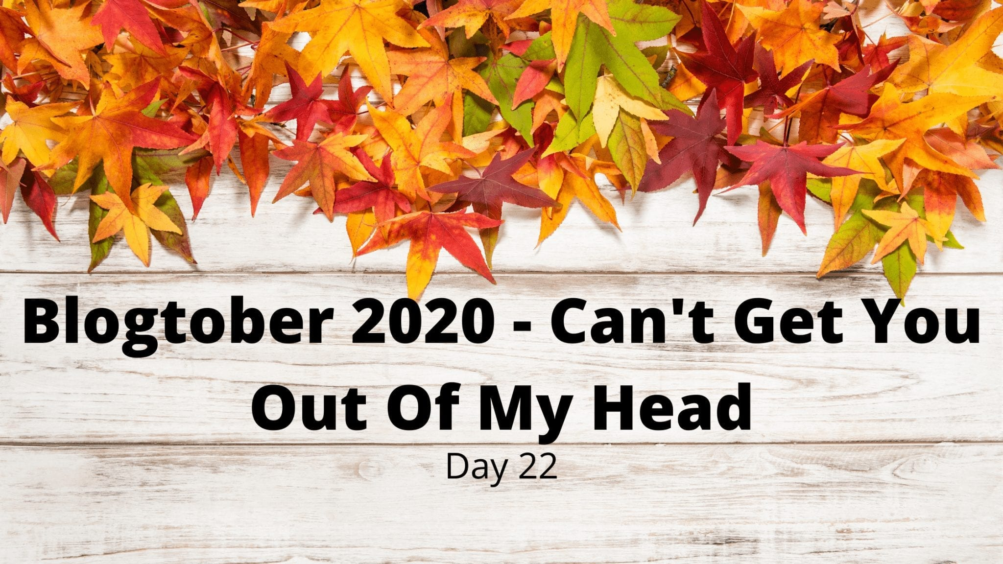 Blogtober 2020 - Can't Get You Out Of My Head