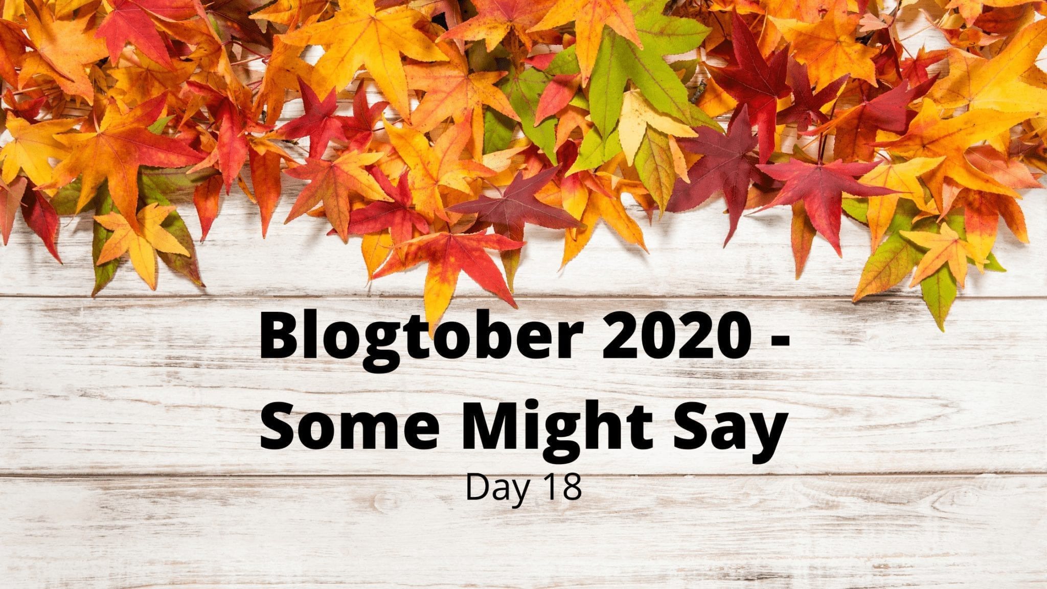 Blogtober 2020 - Some Might Say