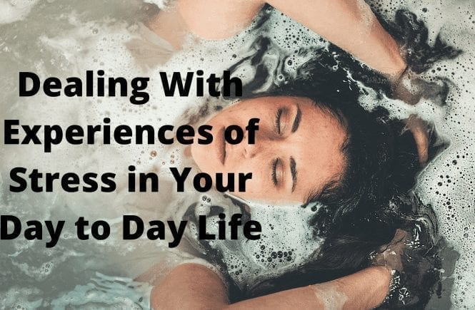 Dealing With Experiences of Stress in Your Day to Day Life