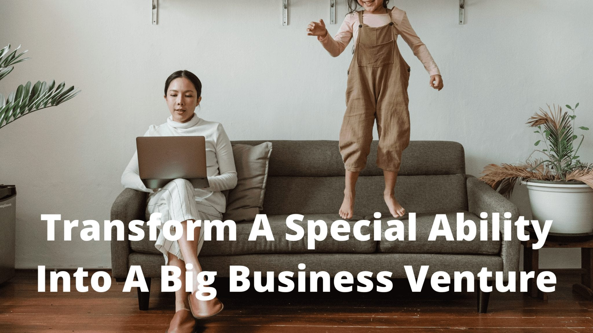 Transform A Special Ability Into A Big Business Venture