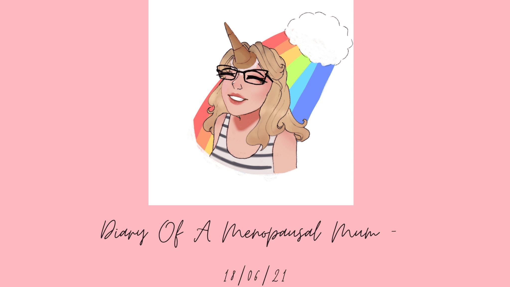 Diary of a menopausal mum -18/06/21