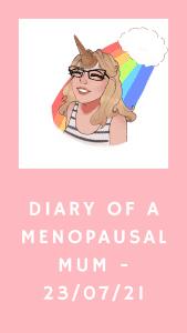 Diary Of A Menopausal Mum - 23/07/2021
