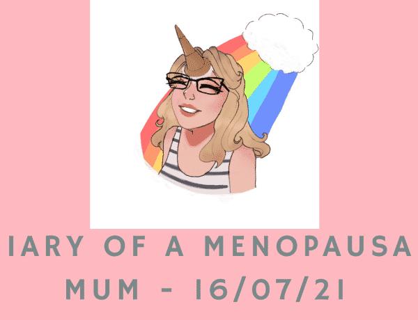 Diary Of A Menopausal Mum - 16/07/21