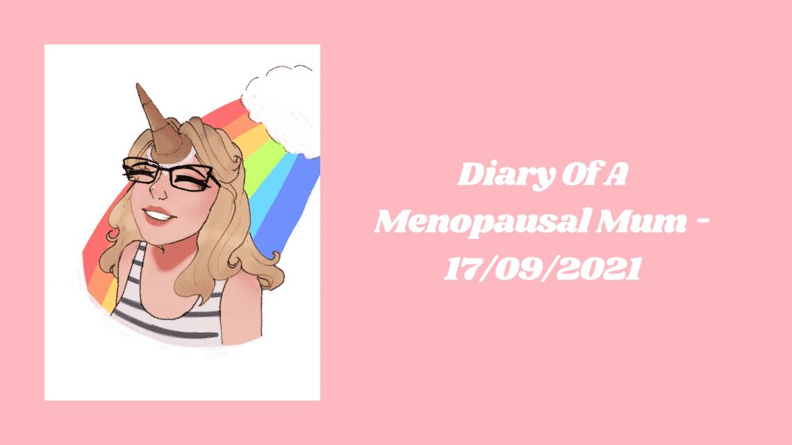 Diary Of A Menopausal Mum - 17/09/2021
